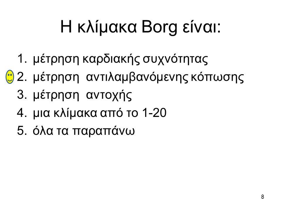 8 Η κλίμακα Borg είναι: 1.μέτρηση καρδιακής συχνότητας 2.μέτρηση αντιλαμβανόμενης κόπωσης 3.μέτρηση αντοχής 4.μια κλίμακα από το 1-20 5.όλα τα παραπάνω