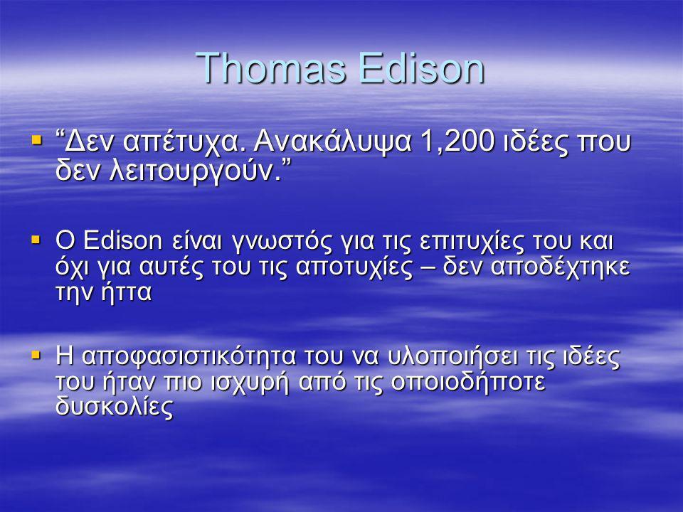 """Thomas Edison  """"Δεν απέτυχα. Ανακάλυψα 1,200 ιδέες που δεν λειτουργούν.""""  Ο Edison είναι γνωστός για τις επιτυχίες του και όχι για αυτές του τις απο"""