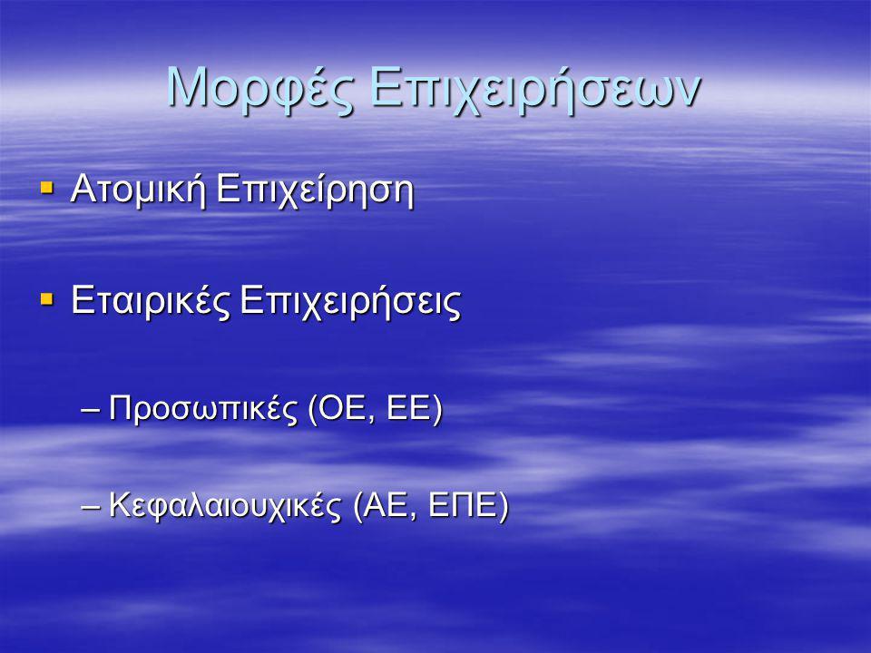 Μορφές Επιχειρήσεων  Ατομική Επιχείρηση  Εταιρικές Επιχειρήσεις –Προσωπικές (ΟΕ, ΕΕ) –Κεφαλαιουχικές (ΑΕ, ΕΠΕ)