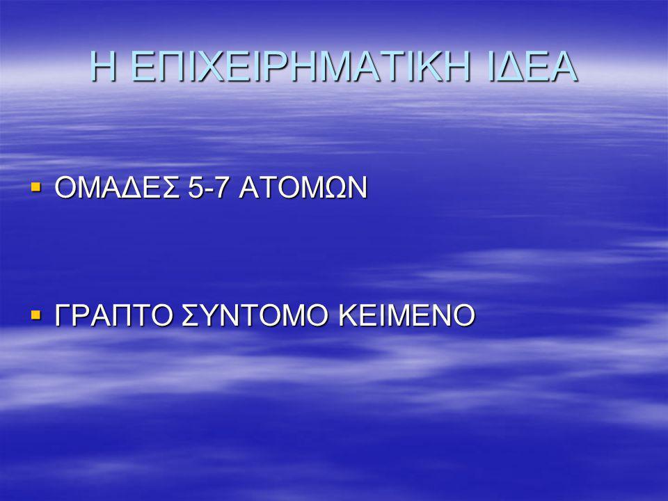 Η ΕΠΙΧΕΙΡΗΜΑΤΙΚΗ ΙΔΕΑ  ΟΜΑΔΕΣ 5-7 ΑΤΟΜΩΝ  ΓΡΑΠΤΟ ΣΥΝΤΟΜΟ ΚΕΙΜΕΝΟ
