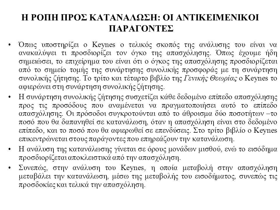 Η ΡΟΠΗ ΠΡΟΣ ΚΑΤΑΝΑΛΩΣΗ: ΟΙ ΑΝΤΙΚΕΙΜΕΝΙΚΟΙ ΠΑΡΑΓΟΝΤΕΣ Όπως υποστηρίζει ο Keynes ο τελικός σκοπός της ανάλυσης του είναι να ανακαλύψει τι προσδιορίζει τον όγκο της απασχόλησης.