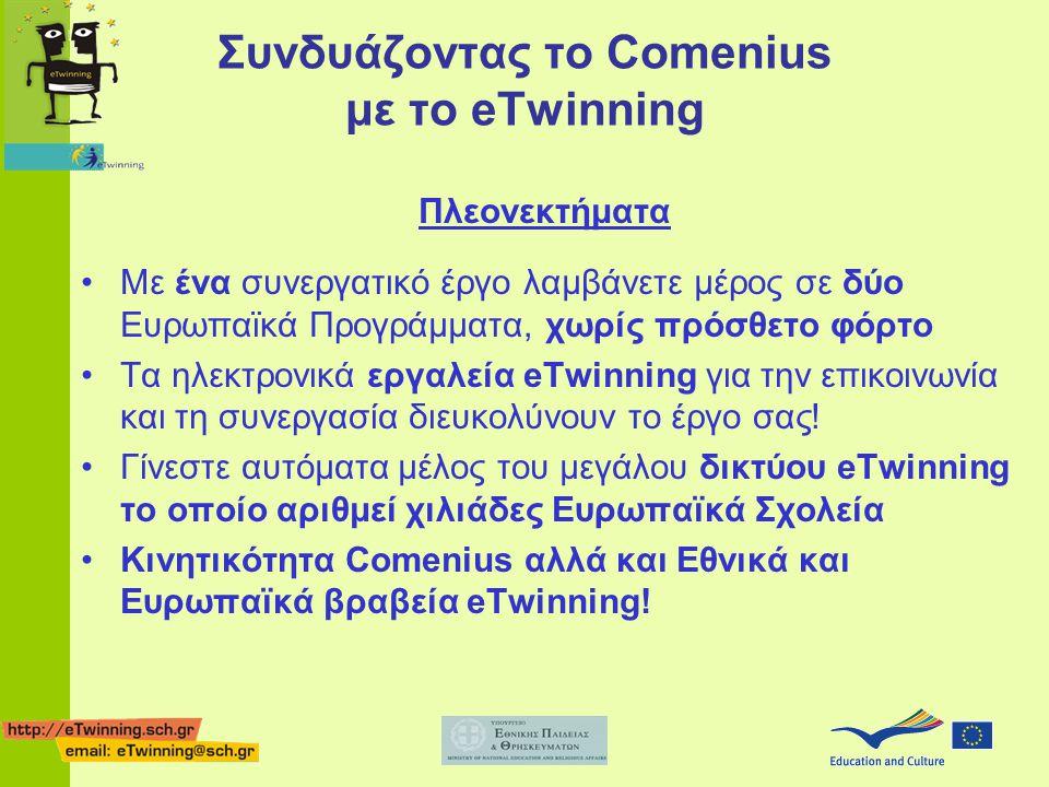 Συνδυάζοντας το Comenius με το eTwinning Πλεονεκτήματα Με ένα συνεργατικό έργο λαμβάνετε μέρος σε δύο Ευρωπαϊκά Προγράμματα, χωρίς πρόσθετο φόρτο Τα ηλεκτρονικά εργαλεία eTwinning για την επικοινωνία και τη συνεργασία διευκολύνουν το έργο σας.