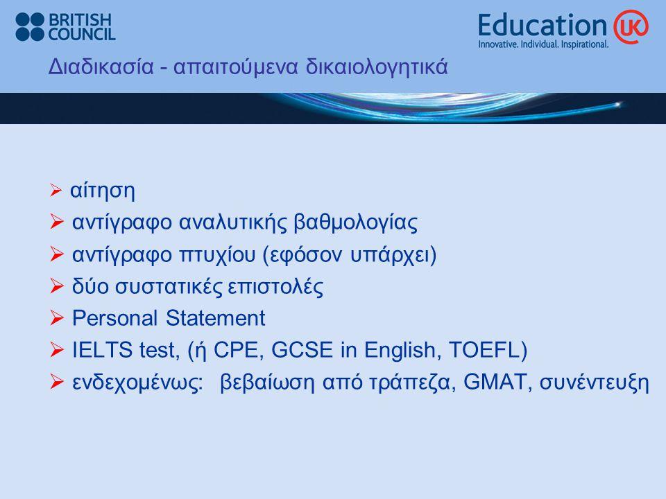 Διαδικασία - απαιτούμενα δικαιολογητικά  αίτηση  αντίγραφο αναλυτικής βαθμολογίας  αντίγραφο πτυχίου (εφόσον υπάρχει)  δύο συστατικές επιστολές  Personal Statement  ΙΕLTS test, (ή CPE, GCSE in English, TOEFL)  ενδεχομένως: βεβαίωση από τράπεζα, GMAT, συνέντευξη