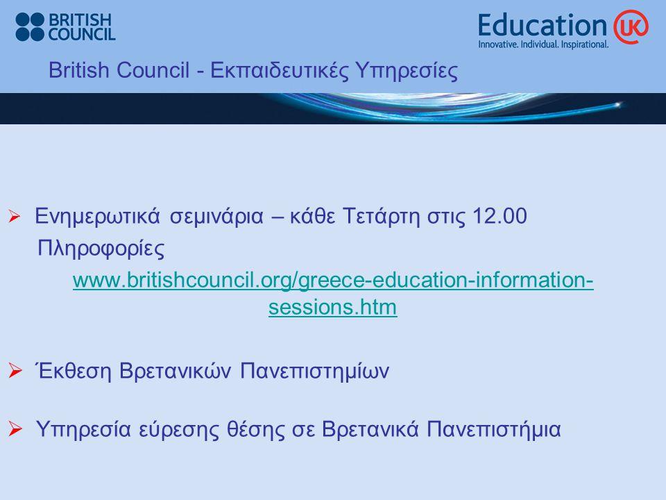 British Council - Eκπαιδευτικές Υπηρεσίες  Ενημερωτικά σεμινάρια – κάθε Τετάρτη στις 12.00 Πληροφορίες www.britishcouncil.org/greece-education-information- sessions.htm  Έκθεση Βρετανικών Πανεπιστημίων  Υπηρεσία εύρεσης θέσης σε Βρετανικά Πανεπιστήμια