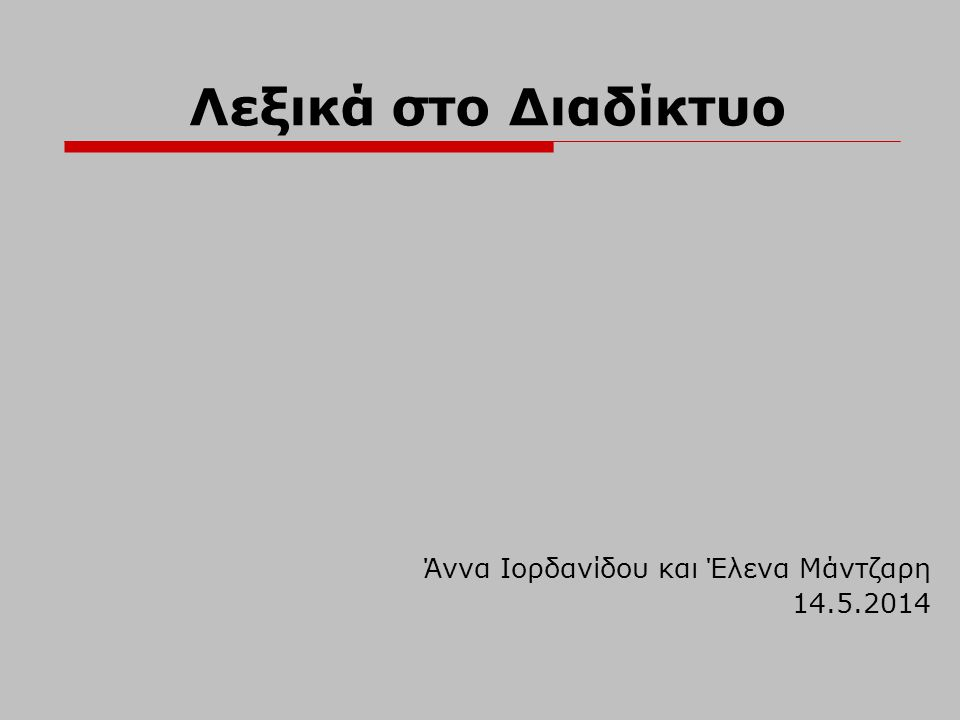 Επιγραμμικά (online) λεξικά (1)  Ερμηνευτικά Longman Dictionary of Contemporary English (LDOCELongman Dictionary of Contemporary English (LDOCE)  Δίγλωσσα & πολύγλωσσα WordReference  Θησαυροί Merriam–Webster thesaurus  Εγκυκλοπαιδικά Infoplease biographies  Ορολογικά FOLDOC Dictionary of computing