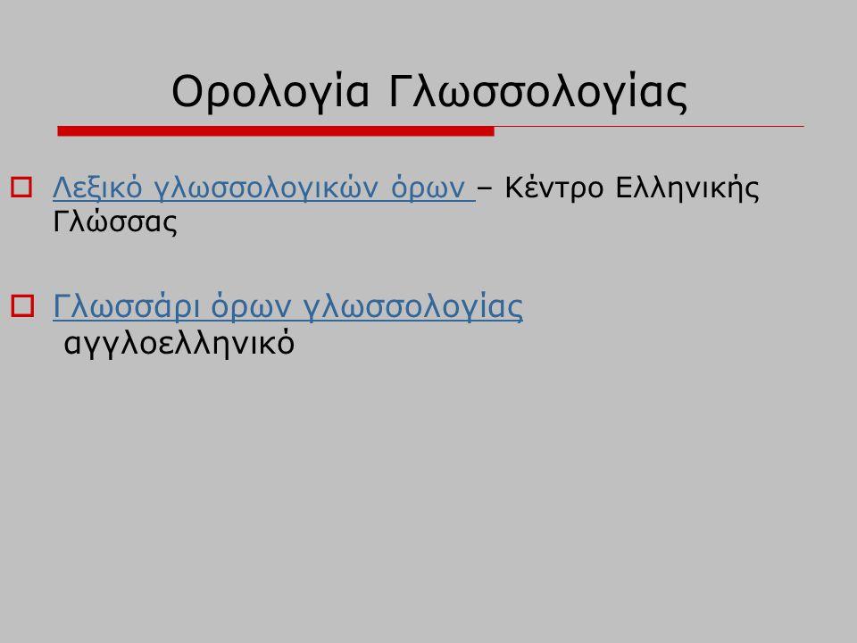 Ορολογία Γλωσσολογίας  Λεξικό γλωσσολογικών όρων – Κέντρο Ελληνικής Γλώσσας Λεξικό γλωσσολογικών όρων  Γλωσσάρι όρων γλωσσολογίας αγγλοελληνικό Γλωσσάρι όρων γλωσσολογίας