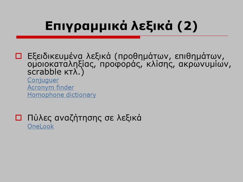 Επιγραμμικά λεξικά (2)  Εξειδικευμένα λεξικά (προθημάτων, επιθημάτων, ομοιοκαταληξίας, προφοράς, κλίσης, ακρωνυμίων, scrabble κτλ.) Conjuguer Acronym
