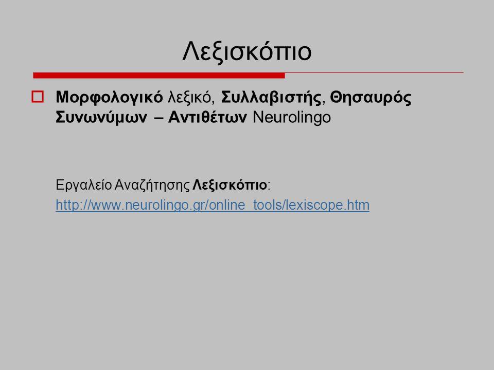 Λεξισκόπιο  Μορφολογικό λεξικό, Συλλαβιστής, Θησαυρός Συνωνύμων – Αντιθέτων Neurolingo Εργαλείο Αναζήτησης Λεξισκόπιο: http://www.neurolingo.gr/onlin
