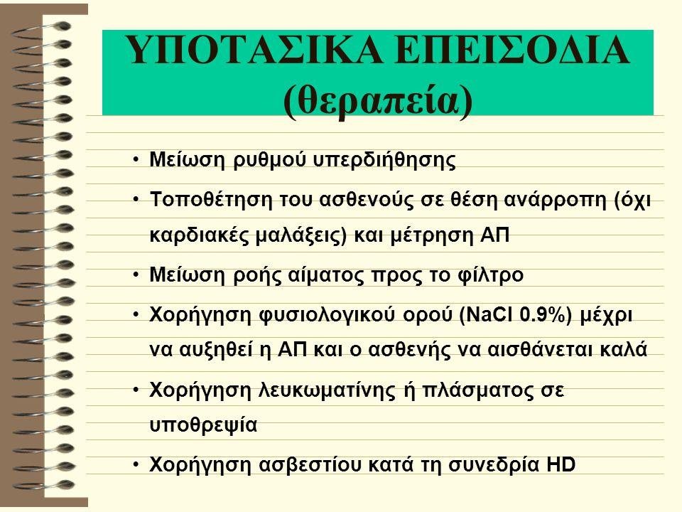 ΥΠΟΤΑΣΙΚΑ ΕΠΕΙΣΟΔΙΑ (θεραπεία) Μείωση ρυθμού υπερδιήθησης Τοποθέτηση του ασθενούς σε θέση ανάρροπη (όχι καρδιακές μαλάξεις) και μέτρηση ΑΠ Μείωση ροής αίματος προς το φίλτρο Χορήγηση φυσιολογικού ορού (NaCI 0.9%) μέχρι να αυξηθεί η ΑΠ και ο ασθενής να αισθάνεται καλά Χορήγηση λευκωματίνης ή πλάσματος σε υποθρεψία Χορήγηση ασβεστίου κατά τη συνεδρία HD
