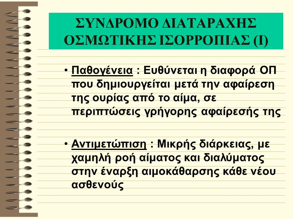 ΣΥΝΔΡΟΜΟ ΔΙΑΤΑΡΑΧΗΣ ΟΣΜΩΤΙΚΗΣ ΙΣΟΡΡΟΠΙΑΣ (Ι) Παθογένεια : Ευθύνεται η διαφορά ΟΠ που δημιουργείται μετά την αφαίρεση της ουρίας από το αίμα, σε περιπτώσεις γρήγορης αφαίρεσής της Αντιμετώπιση : Μικρής διάρκειας, με χαμηλή ροή αίματος και διαλύματος στην έναρξη αιμοκάθαρσης κάθε νέου ασθενούς