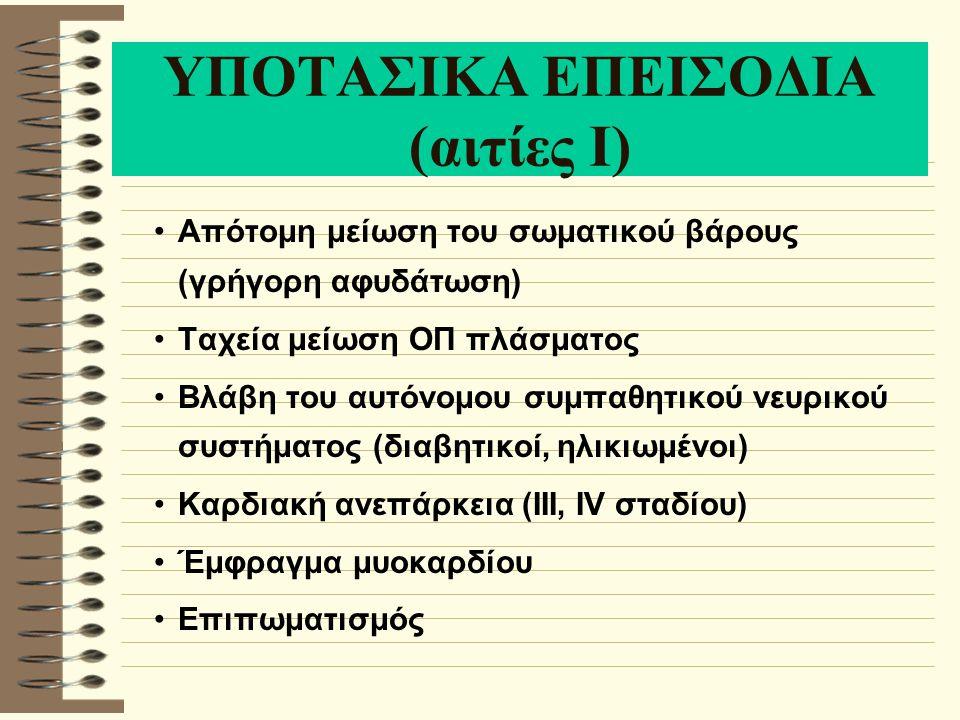 ΥΠΟΤΑΣΙΚΑ ΕΠΕΙΣΟΔΙΑ (αιτίες Ι) Απότομη μείωση του σωματικού βάρους (γρήγορη αφυδάτωση) Ταχεία μείωση ΟΠ πλάσματος Βλάβη του αυτόνομου συμπαθητικού νευρικού συστήματος (διαβητικοί, ηλικιωμένοι) Καρδιακή ανεπάρκεια (III, IV σταδίου) Έμφραγμα μυοκαρδίου Επιπωματισμός