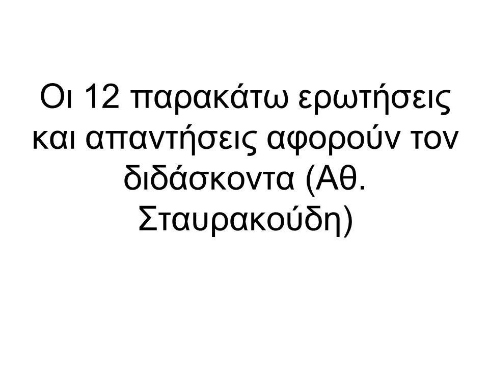 Οι 12 παρακάτω ερωτήσεις και απαντήσεις αφορούν τον διδάσκοντα (Αθ. Σταυρακούδη)