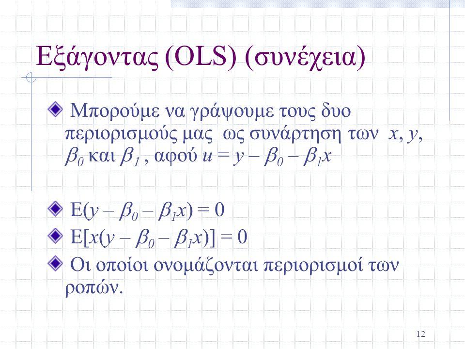 12 Εξάγοντας (OLS) (συνέχεια) Μπορούμε να γράψουμε τους δυο περιορισμούς μας ως συνάρτηση των x, y,  0 και  , αφού u = y –  0 –  1 x E(y –  0 –