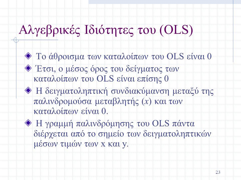 23 Αλγεβρικές Ιδιότητες του (OLS) Το άθροισμα των καταλοίπων του OLS είναι 0 Έτσι, ο μέσος όρος του δείγματος των καταλοίπων του OLS είναι επίσης 0 Η