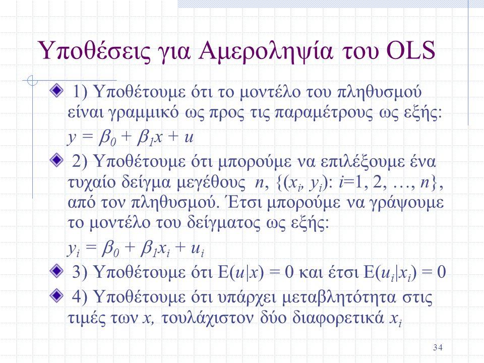 34 Υποθέσεις για Αμεροληψία του OLS 1) Υποθέτουμε ότι το μοντέλο του πληθυσμού είναι γραμμικό ως προς τις παραμέτρους ως εξής: y =  0 +  1 x + u 2)