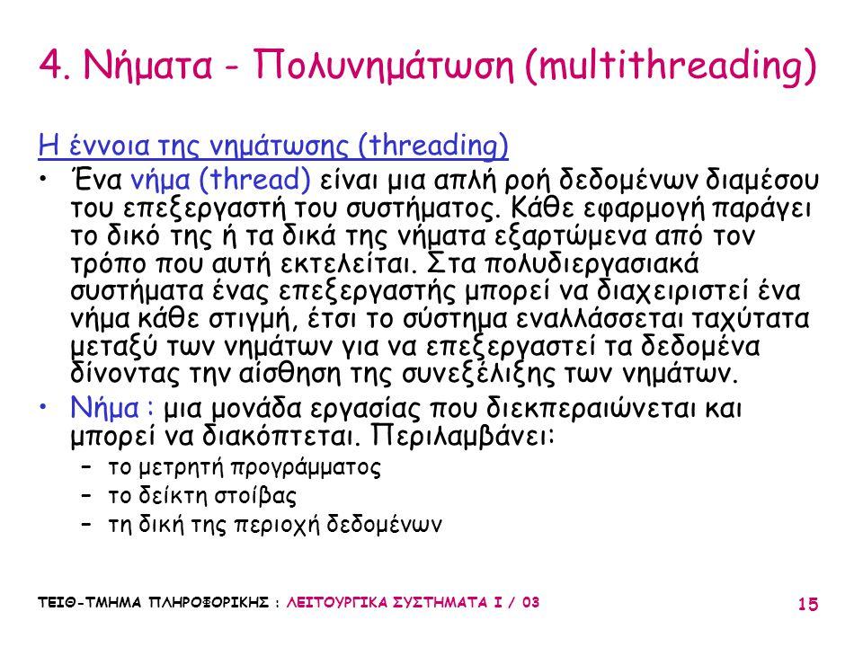 ΤΕΙΘ-ΤΜΗΜΑ ΠΛΗΡΟΦΟΡΙΚΗΣ : ΛΕΙΤΟΥΡΓΙΚΑ ΣΥΣΤΗΜΑΤΑ Ι / 03 15 4. Νήματα - Πολυνημάτωση (multithreading) Η έννοια της νημάτωσης (threading) Ένα νήμα (threa
