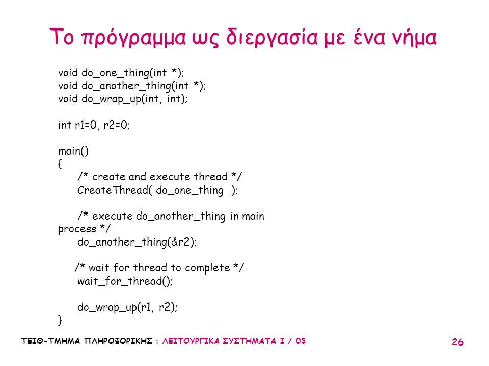 ΤΕΙΘ-ΤΜΗΜΑ ΠΛΗΡΟΦΟΡΙΚΗΣ : ΛΕΙΤΟΥΡΓΙΚΑ ΣΥΣΤΗΜΑΤΑ Ι / 03 26 Το πρόγραμμα ως διεργασία με ένα νήμα void do_one_thing(int *); void do_another_thing(int *)
