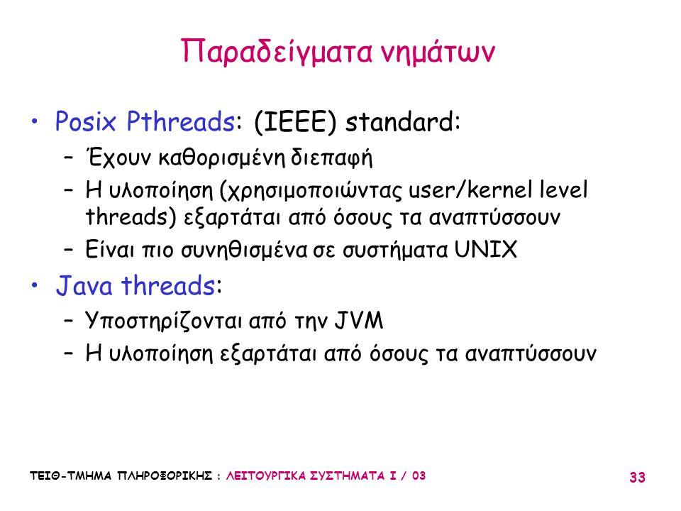 ΤΕΙΘ-ΤΜΗΜΑ ΠΛΗΡΟΦΟΡΙΚΗΣ : ΛΕΙΤΟΥΡΓΙΚΑ ΣΥΣΤΗΜΑΤΑ Ι / 03 33 Παραδείγματα νημάτων Posix Pthreads: (IEEE) standard: –Έχουν καθορισμένη διεπαφή –Η υλοποίησ