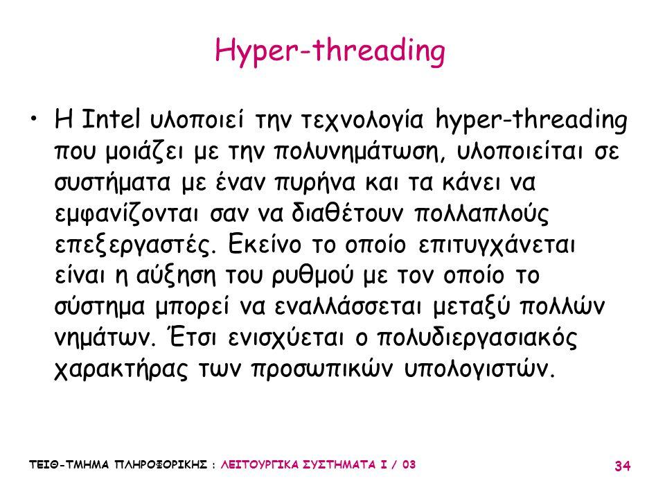 ΤΕΙΘ-ΤΜΗΜΑ ΠΛΗΡΟΦΟΡΙΚΗΣ : ΛΕΙΤΟΥΡΓΙΚΑ ΣΥΣΤΗΜΑΤΑ Ι / 03 34 Hyper-threading H Intel υλοποιεί την τεχνολογία hyper-threading που μοιάζει με την πολυνημάτ