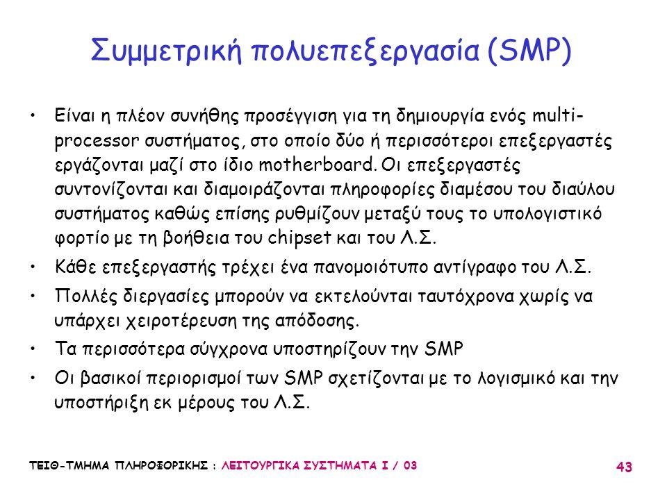ΤΕΙΘ-ΤΜΗΜΑ ΠΛΗΡΟΦΟΡΙΚΗΣ : ΛΕΙΤΟΥΡΓΙΚΑ ΣΥΣΤΗΜΑΤΑ Ι / 03 43 Συμμετρική πολυεπεξεργασία (SMP) Είναι η πλέον συνήθης προσέγγιση για τη δημιουργία ενός mul
