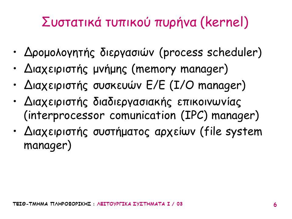 ΤΕΙΘ-ΤΜΗΜΑ ΠΛΗΡΟΦΟΡΙΚΗΣ : ΛΕΙΤΟΥΡΓΙΚΑ ΣΥΣΤΗΜΑΤΑ Ι / 03 6 Συστατικά τυπικού πυρήνα (kernel) Δρομολογητής διεργασιών (process scheduler) Διαχειριστής μν