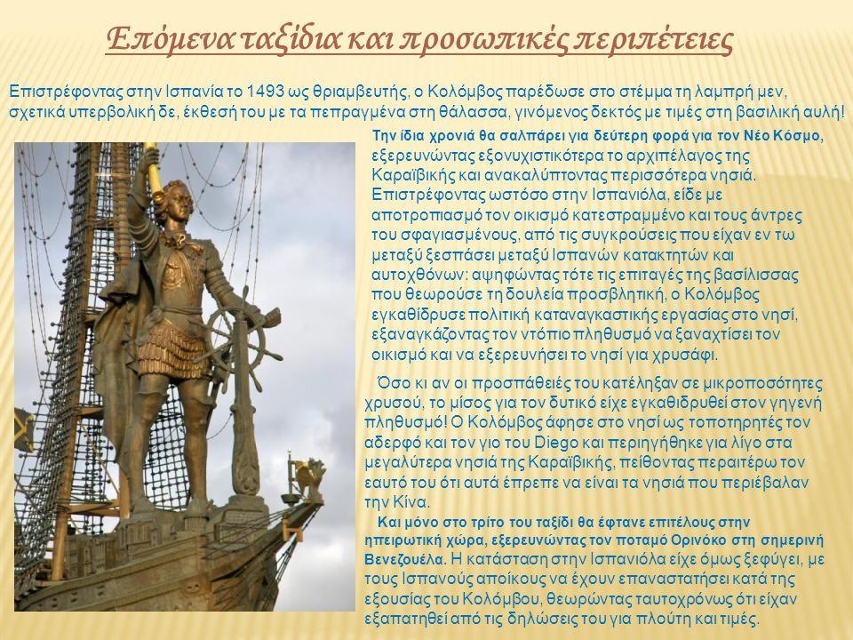 Επόμενα ταξίδια και προσωπικές περιπέτειες Επιστρέφοντας στην Ισπανία το 1493 ως θριαμβευτής, ο Κολόμβος παρέδωσε στο στέμμα τη λαμπρή μεν, σχετικά υπερβολική δε, έκθεσή του με τα πεπραγμένα στη θάλασσα, γινόμενος δεκτός με τιμές στη βασιλική αυλή.