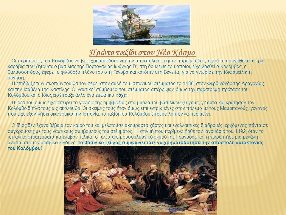 Πρώτο ταξίδι στον Νέο Κόσμο Οι περιπέτειες του Κολόμβου να βρει χρηματοδότη για την αποστολή του ήταν παροιμιώδεις: αφού του αρνήθηκε τα τρία καράβια που ζητούσε ο βασιλιάς της Πορτογαλίας Ιωάννης Β , στη δούλεψη του οποίου είχε βρεθεί ο Κολόμβος, ο θαλασσοπόρος έφερε το φιλόδοξο πλάνο του στη Γένοβα και κατόπιν στη Βενετία, για να γνωρίσει την ίδια αμείλικτη άρνηση.