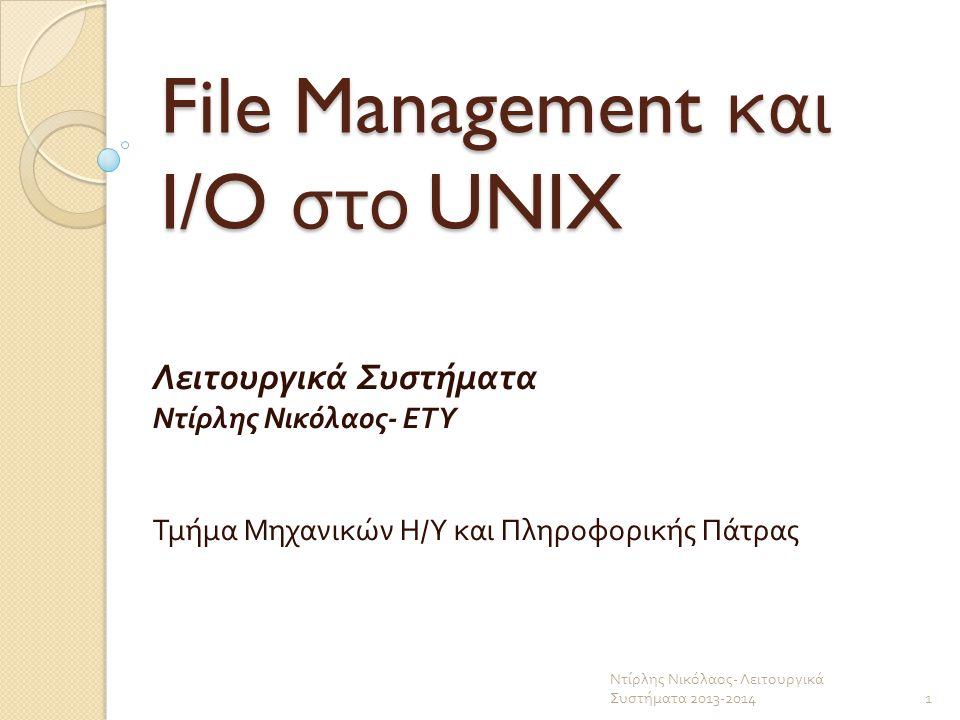 File Management και I/O στο UNIX Λειτουργικά Συστήματα Ντίρλης Νικόλαος - ΕΤΥ Τμήμα Μηχανικών Η / Υ και Πληροφορικής Πάτρας 1 Ντίρλης Νικόλαος - Λειτο