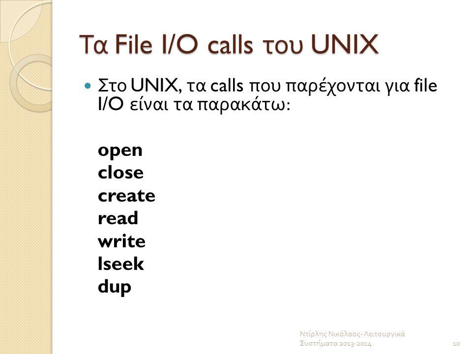Τα File I/O calls του UNIX Στο UNIX, τα calls που παρέχονται για file I/O είναι τα παρακάτω : open close create read write lseek dup Ντίρλης Νικόλαος