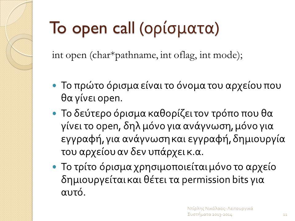 To open call ( ορίσματα ) int open (char*pathname, int oflag, int mode); Το πρώτο όρισμα είναι το όνομα του αρχείου που θα γίνει open. Το δεύτερο όρισ