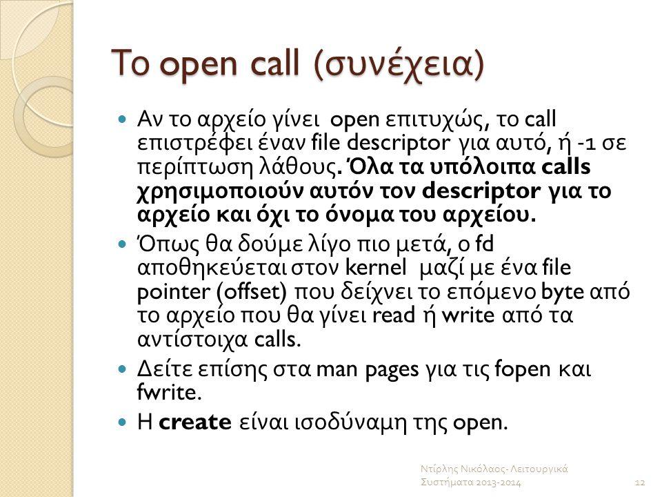 Το open call ( συνέχεια ) Αν το αρχείο γίνει open επιτυχώς, το call επιστρέφει έναν file descriptor για αυτό, ή -1 σε περίπτωση λάθους. Όλα τα υπόλοιπ