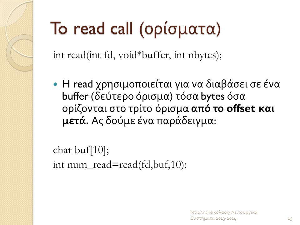 To read call ( ορίσματα ) int read(int fd, void*buffer, int nbytes); H read χρησιμοποιείται για να διαβάσει σε ένα buffer ( δεύτερο όρισμα ) τόσα byte
