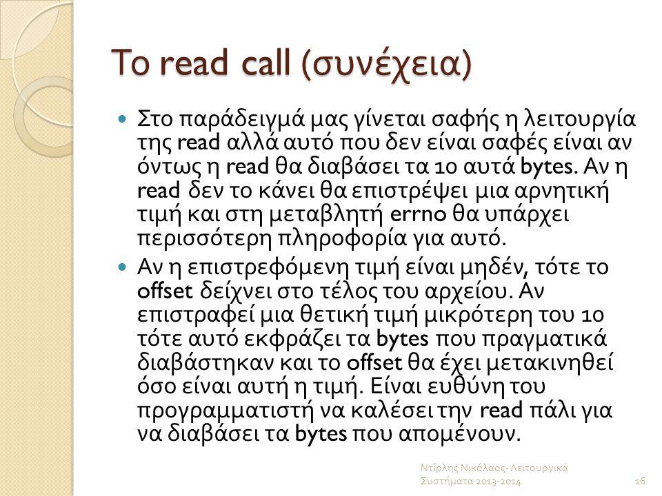Το read call ( συνέχεια ) Στο παράδειγμά μας γίνεται σαφής η λειτουργία της read αλλά αυτό που δεν είναι σαφές είναι αν όντως η read θα διαβάσει τα 10