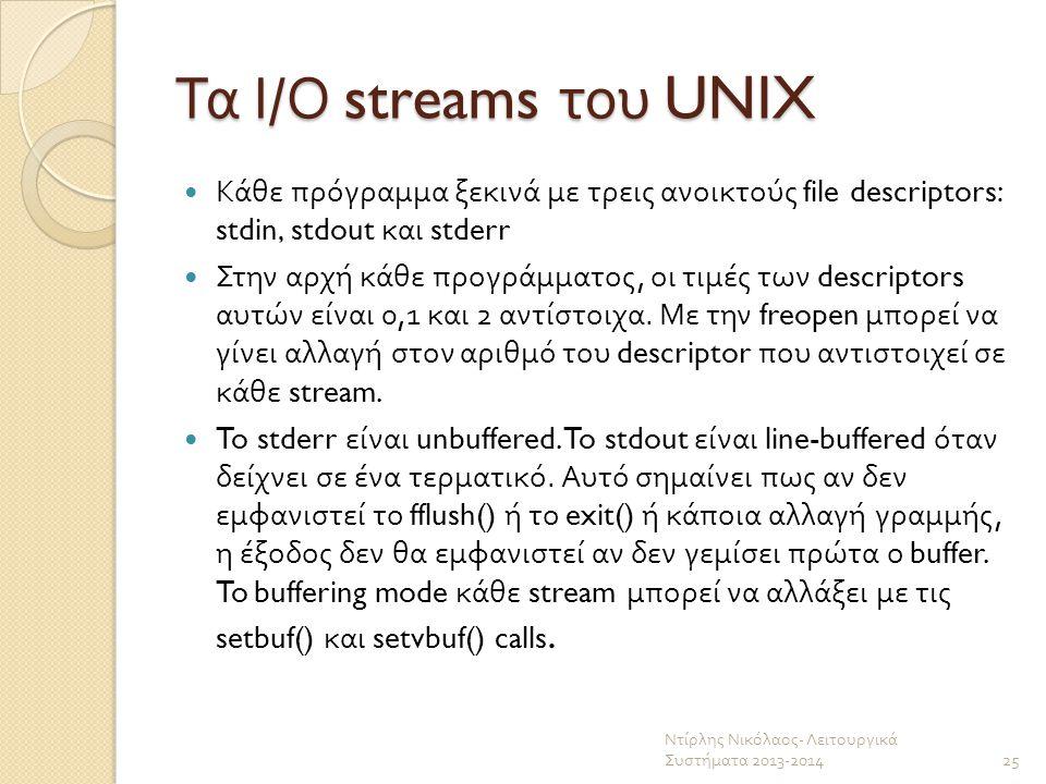 Τα Ι / Ο streams του UNIX Κάθε πρόγραμμα ξεκινά με τρεις ανοικτούς file descriptors: stdin, stdout και stderr Στην αρχή κάθε προγράμματος, οι τιμές τω