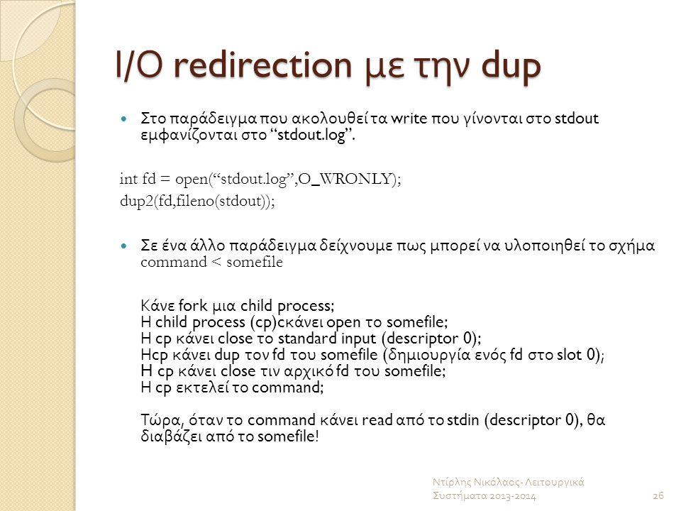 """Ι / Ο redirection με την dup Στο παράδειγμα που ακολουθεί τα write που γίνονται στο stdout εμφανίζονται στο """"stdout.log"""". int fd = open(""""stdout.log"""",O"""