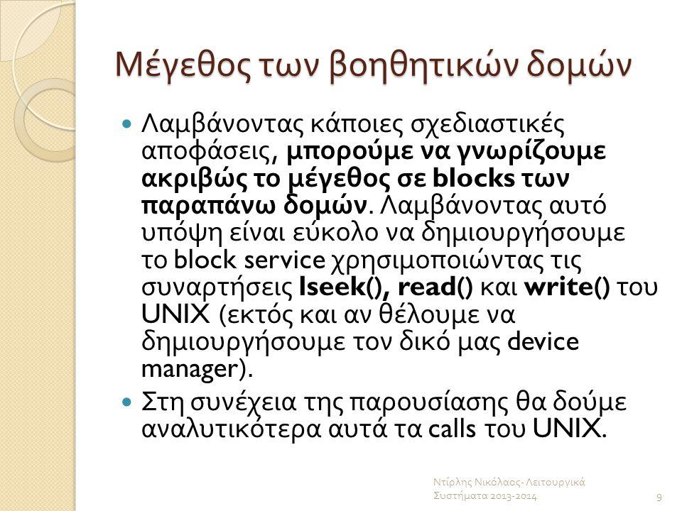 Ενδεικτικός κώδικας για το rm /*********RM********************* /*var1 contains the name of the file to delete*/ void rm(char *var1){ int i=0; int found=0; for(;i<100;i++){ /* try to find the file in the Directory Table */ if((strcmp( Directory_Table[i].Filename,var1)==0)&& (Directory_Table[i].InodeIndex!=-2)){ found=1; break;}} if(found){ /* use create to clear the blocks it uses */ create(var1); /* set its entry in directory table to not existing */ Directory_Table[i].InodeIndex=-2; for(i=0;i<100;i++){ if(strcmp( FILES[i].filename,var1)==0){ /* set its entry in FILES to not existing */ FILES[i].ufid=-1;break; }} printf( file deleted\n );} //end if else{ printf( file not found\n ); }//end else }//end of RM Ντίρλης Νικόλαος - Λειτουργικά Συστήματα 2013-2014 30