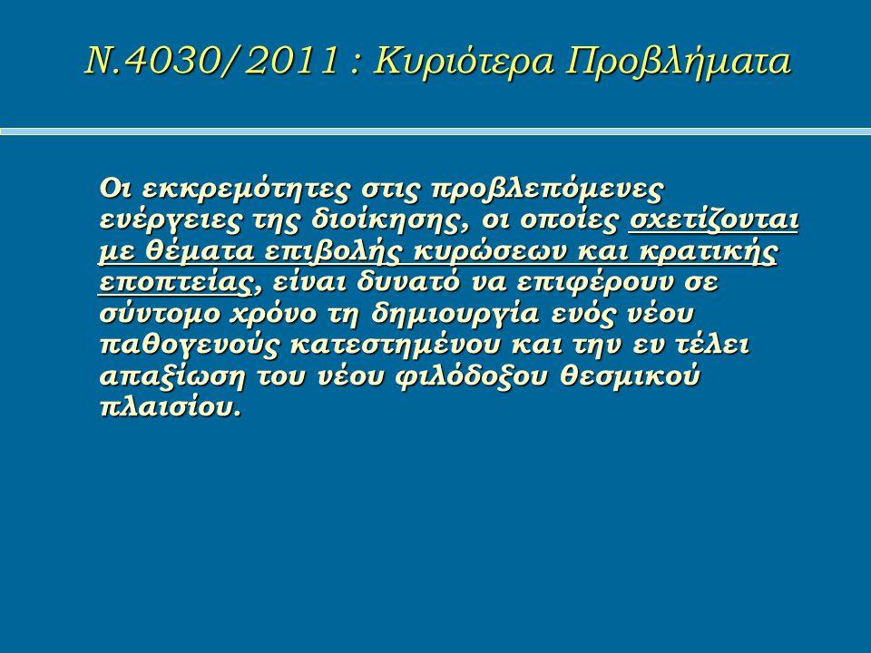 Ν.4030/2011 : Κυριότερα Προβλήματα Ν.4030/2011 : Κυριότερα Προβλήματα Οι εκκρεμότητες στις προβλεπόμενες ενέργειες της διοίκησης, οι οποίες σχετίζονται με θέματα επιβολής κυρώσεων και κρατικής εποπτείας, είναι δυνατό να επιφέρουν σε σύντομο χρόνο τη δημιουργία ενός νέου παθογενούς κατεστημένου και την εν τέλει απαξίωση του νέου φιλόδοξου θεσμικού πλαισίου.
