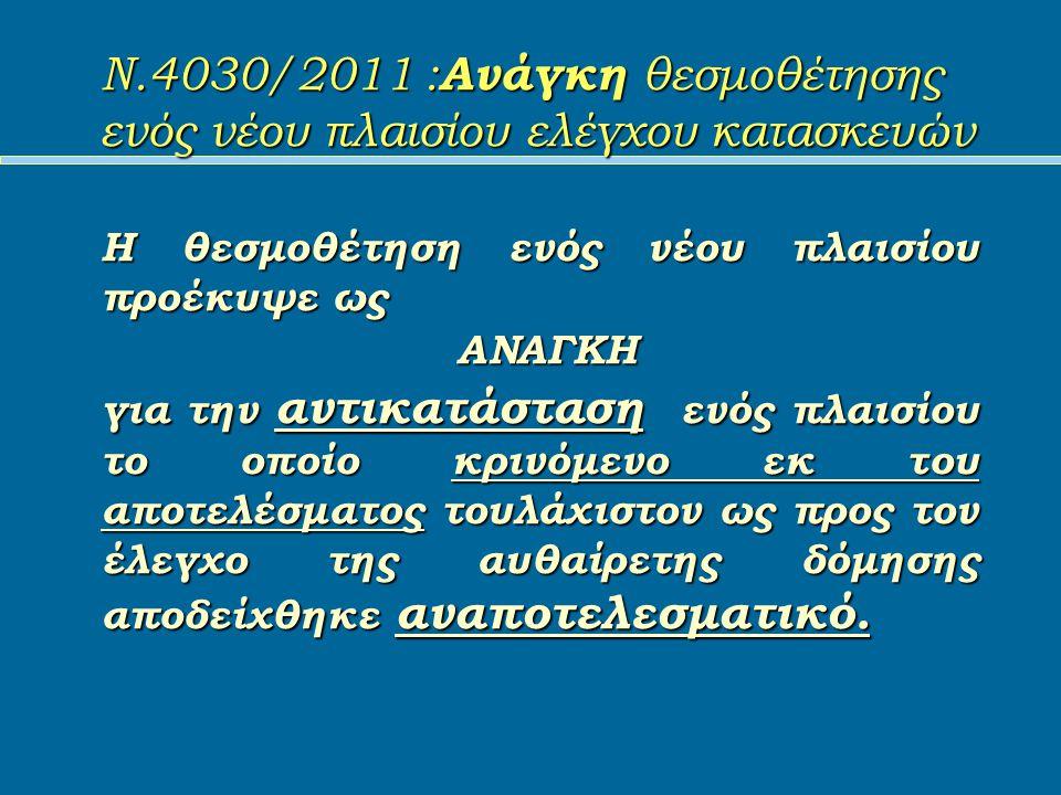 Ν.4030/2011 : Ανάγκη θεσμοθέτησης ενός νέου πλαισίου ελέγχου κατασκευών Η θεσμοθέτηση ενός νέου πλαισίου προέκυψε ως ΑΝΑΓΚΗ ΑΝΑΓΚΗ για την αντικατάσταση ενός πλαισίου το οποίο κρινόμενο εκ του αποτελέσματος τουλάχιστον ως προς τον έλεγχο της αυθαίρετης δόμησης αποδείχθηκε αναποτελεσματικό.