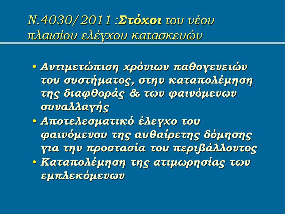 Ν.4030/2011 : Στόχοι του νέου πλαισίου ελέγχου κατασκευών Αντιμετώπιση χρόνιων παθογενειών του συστήματος, στην καταπολέμηση της διαφθοράς & των φαινόμενων συναλλαγής Αντιμετώπιση χρόνιων παθογενειών του συστήματος, στην καταπολέμηση της διαφθοράς & των φαινόμενων συναλλαγής Αποτελεσματικό έλεγχο του φαινόμενου της αυθαίρετης δόμησης για την προστασία του περιβάλλοντος Αποτελεσματικό έλεγχο του φαινόμενου της αυθαίρετης δόμησης για την προστασία του περιβάλλοντος Καταπολέμηση της ατιμωρησίας των εμπλεκόμενων Καταπολέμηση της ατιμωρησίας των εμπλεκόμενων