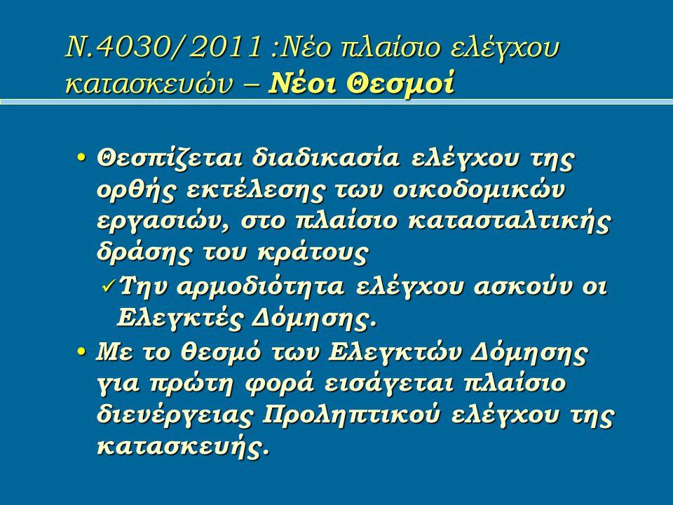 Ν.4030/2011 :Νέο πλαίσιο ελέγχου κατασκευών – Νέοι Θεσμοί Θεσπίζεται διαδικασία ελέγχου της ορθής εκτέλεσης των οικοδομικών εργασιών, στο πλαίσιο κατασταλτικής δράσης του κράτους Θεσπίζεται διαδικασία ελέγχου της ορθής εκτέλεσης των οικοδομικών εργασιών, στο πλαίσιο κατασταλτικής δράσης του κράτους Την αρμοδιότητα ελέγχου ασκούν οι Ελεγκτές Δόμησης.