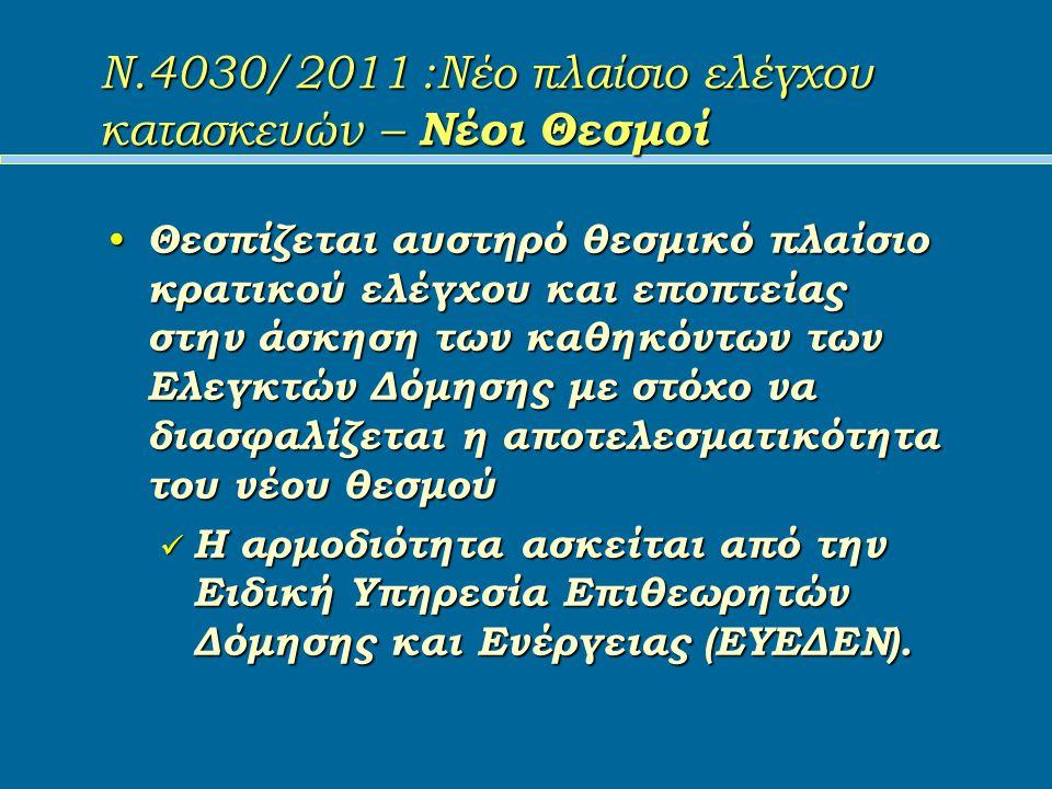Ν.4030/2011 :Νέο πλαίσιο ελέγχου κατασκευών – Νέοι Θεσμοί Θεσπίζεται αυστηρό θεσμικό πλαίσιο κρατικού ελέγχου και εποπτείας στην άσκηση των καθηκόντων των Ελεγκτών Δόμησης με στόχο να διασφαλίζεται η αποτελεσματικότητα του νέου θεσμού Θεσπίζεται αυστηρό θεσμικό πλαίσιο κρατικού ελέγχου και εποπτείας στην άσκηση των καθηκόντων των Ελεγκτών Δόμησης με στόχο να διασφαλίζεται η αποτελεσματικότητα του νέου θεσμού Η αρμοδιότητα ασκείται από την Ειδική Υπηρεσία Επιθεωρητών Δόμησης και Ενέργειας (ΕΥΕΔΕΝ).
