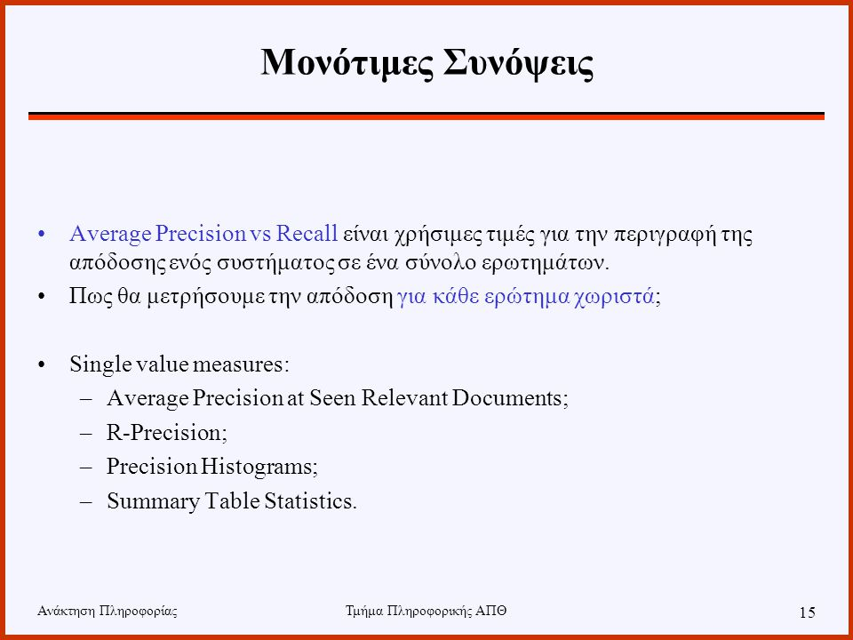 Ανάκτηση ΠληροφορίαςΤμήμα Πληροφορικής ΑΠΘ 15 Μονότιμες Συνόψεις Average Precision vs Recall είναι χρήσιμες τιμές για την περιγραφή της απόδοσης ενός