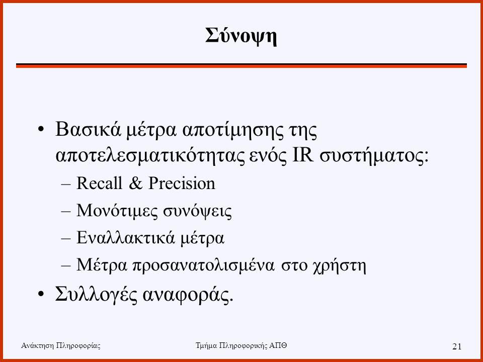 Ανάκτηση ΠληροφορίαςΤμήμα Πληροφορικής ΑΠΘ 21 Σύνοψη Βασικά μέτρα αποτίμησης της αποτελεσματικότητας ενός IR συστήματος: –Recall & Precision –Μονότιμε