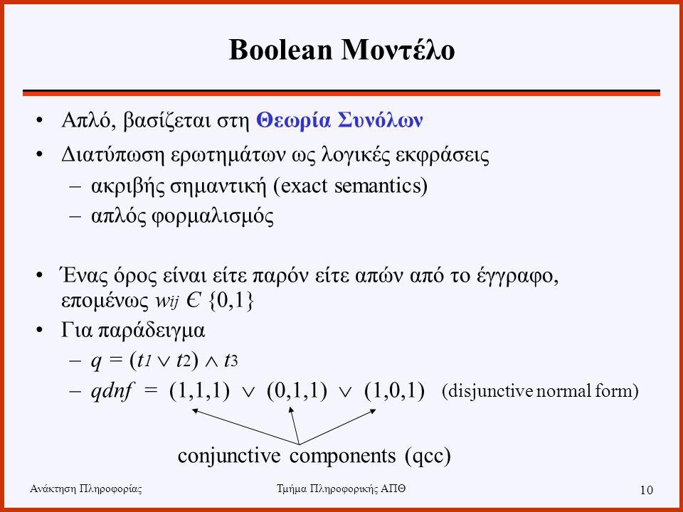 Ανάκτηση ΠληροφορίαςΤμήμα Πληροφορικής ΑΠΘ 10 Απλό, βασίζεται στη Θεωρία Συνόλων Διατύπωση ερωτημάτων ως λογικές εκφράσεις –ακριβής σημαντική (exact semantics) –απλός φορμαλισμός Ένας όρος είναι είτε παρόν είτε απών από το έγγραφο, επομένως w ij Є {0,1} Για παράδειγμα –q = (t 1  t 2 )  t 3 –qdnf = (1,1,1)  (0,1,1)  (1,0,1) (disjunctive normal form) conjunctive components (qcc) Boolean Μοντέλο