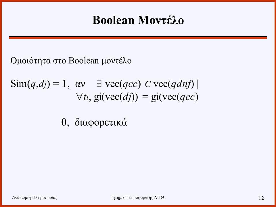Ανάκτηση ΠληροφορίαςΤμήμα Πληροφορικής ΑΠΘ 12 Boolean Μοντέλο Ομοιότητα στο Boolean μοντέλο Sim(q,d j ) = 1, αν  vec(qcc) Є vec(qdnf) |  t i, gi(vec(dj)) = gi(vec(qcc) 0, διαφορετικά