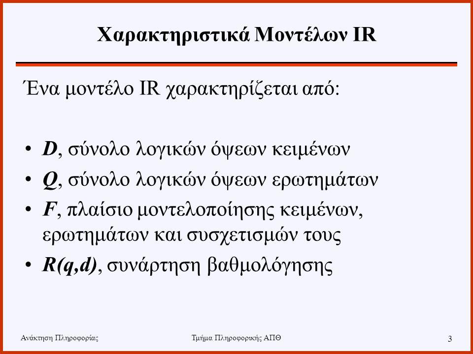 Ανάκτηση ΠληροφορίαςΤμήμα Πληροφορικής ΑΠΘ 3 Χαρακτηριστικά Μοντέλων IR Ένα μοντέλο IR χαρακτηρίζεται από: D, σύνολο λογικών όψεων κειμένων Q, σύνολο λογικών όψεων ερωτημάτων F, πλαίσιο μοντελοποίησης κειμένων, ερωτημάτων και συσχετισμών τους R(q,d), συνάρτηση βαθμολόγησης