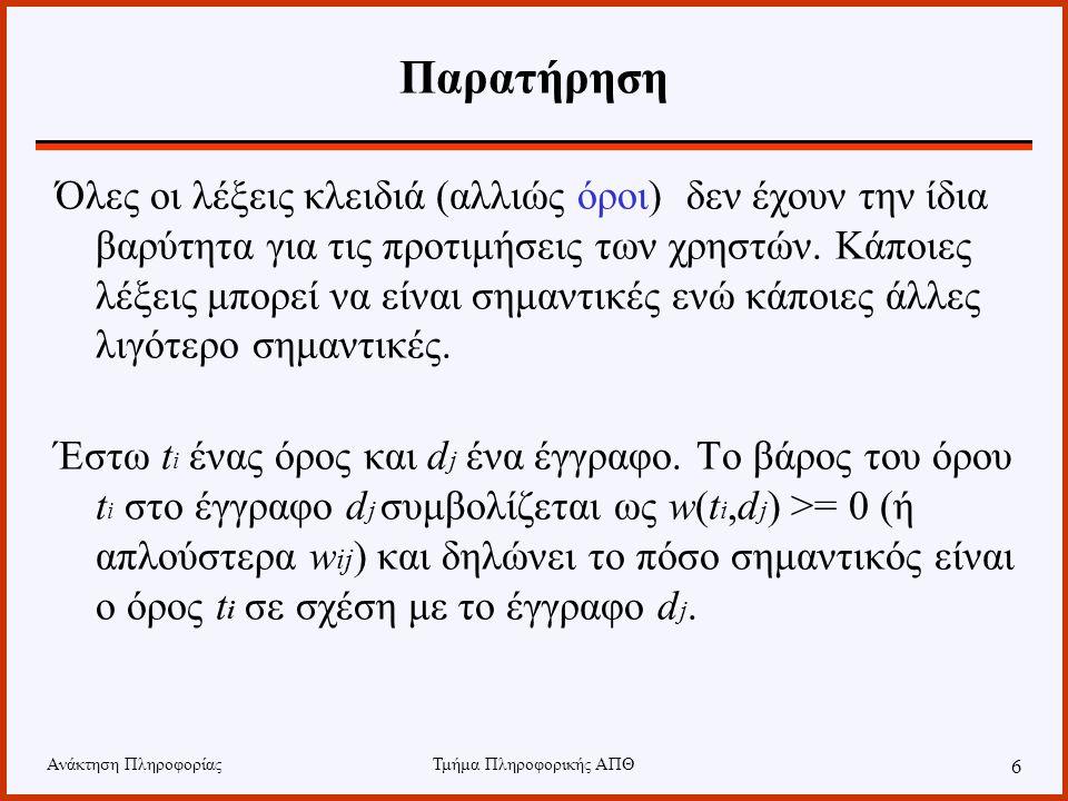 Ανάκτηση ΠληροφορίαςΤμήμα Πληροφορικής ΑΠΘ 6 Παρατήρηση Όλες οι λέξεις κλειδιά (αλλιώς όροι) δεν έχουν την ίδια βαρύτητα για τις προτιμήσεις των χρηστών.
