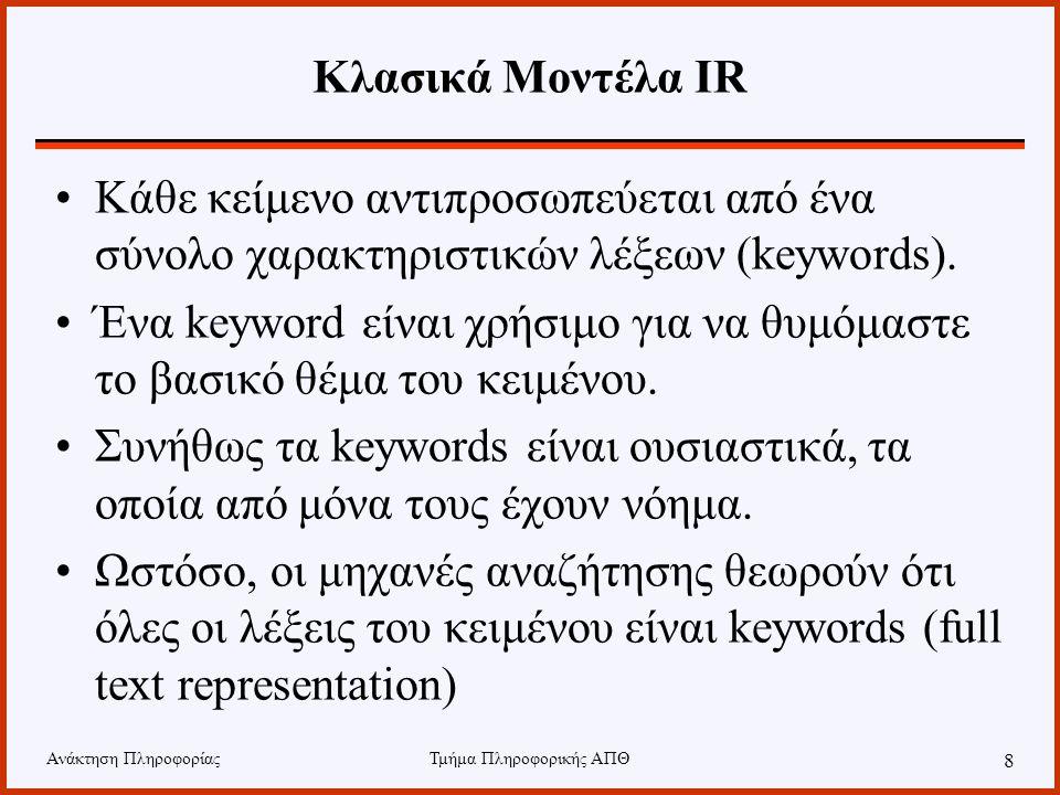 Ανάκτηση ΠληροφορίαςΤμήμα Πληροφορικής ΑΠΘ 8 Κλασικά Μοντέλα IR Κάθε κείμενο αντιπροσωπεύεται από ένα σύνολο χαρακτηριστικών λέξεων (keywords).