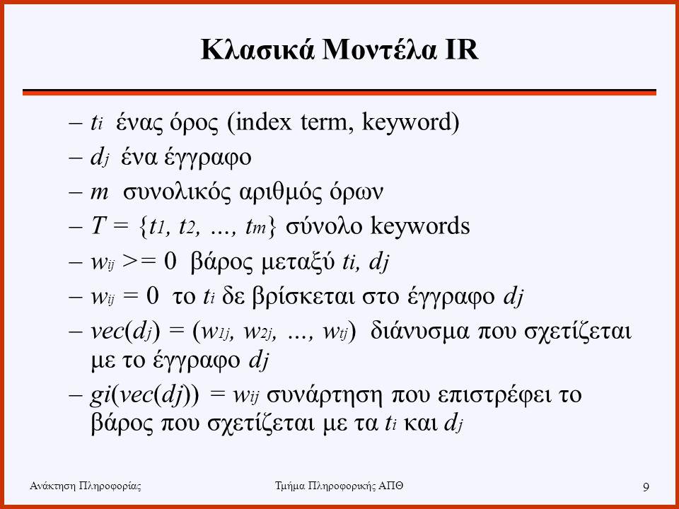 Ανάκτηση ΠληροφορίαςΤμήμα Πληροφορικής ΑΠΘ 9 Κλασικά Μοντέλα IR –t i ένας όρος (index term, keyword) –d j ένα έγγραφο –m συνολικός αριθμός όρων –T = {t 1, t 2, …, t m } σύνολο keywords –w ij >= 0 βάρος μεταξύ t i, d j –w ij = 0 το t i δε βρίσκεται στο έγγραφο d j –vec(d j ) = (w 1j, w 2j, …, w tj ) διάνυσμα που σχετίζεται με το έγγραφο d j –gi(vec(dj)) = w ij συνάρτηση που επιστρέφει το βάρος που σχετίζεται με τα t i και d j