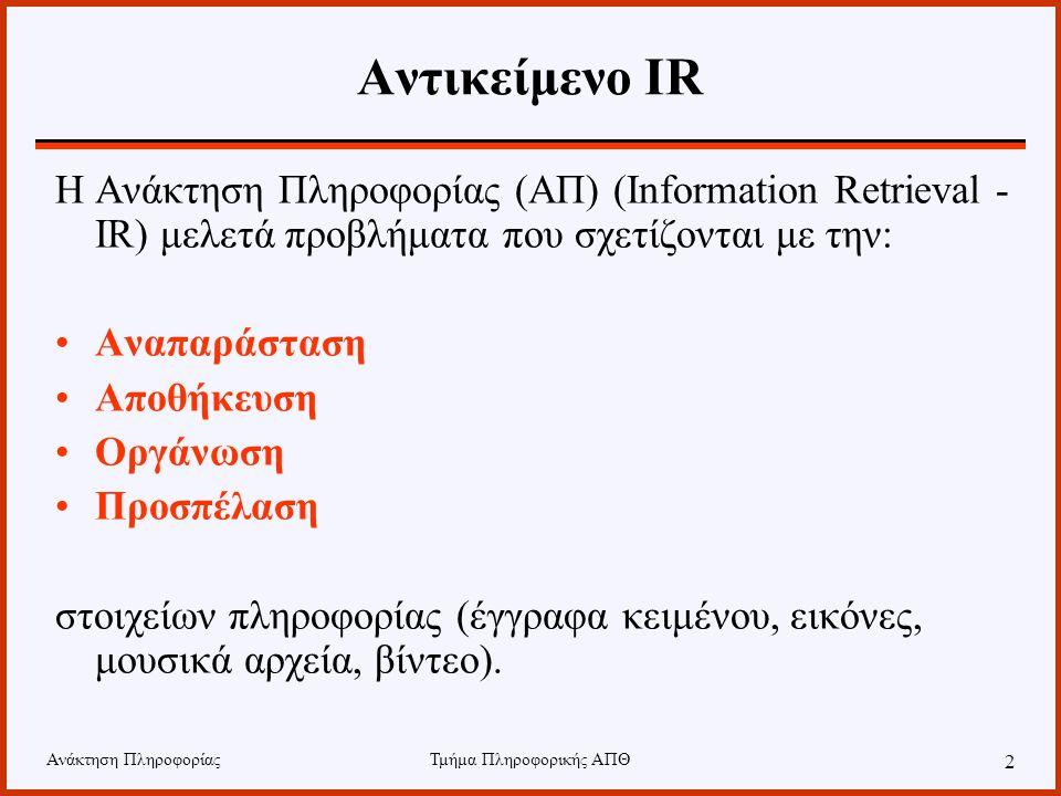 Τμήμα Πληροφορικής ΑΠΘ 2 Αντικείμενο IR Η Ανάκτηση Πληροφορίας (ΑΠ) (Information Retrieval - IR) μελετά προβλήματα που σχετίζονται με την: Αναπαράσταση Αποθήκευση Οργάνωση Προσπέλαση στοιχείων πληροφορίας (έγγραφα κειμένου, εικόνες, μουσικά αρχεία, βίντεο).